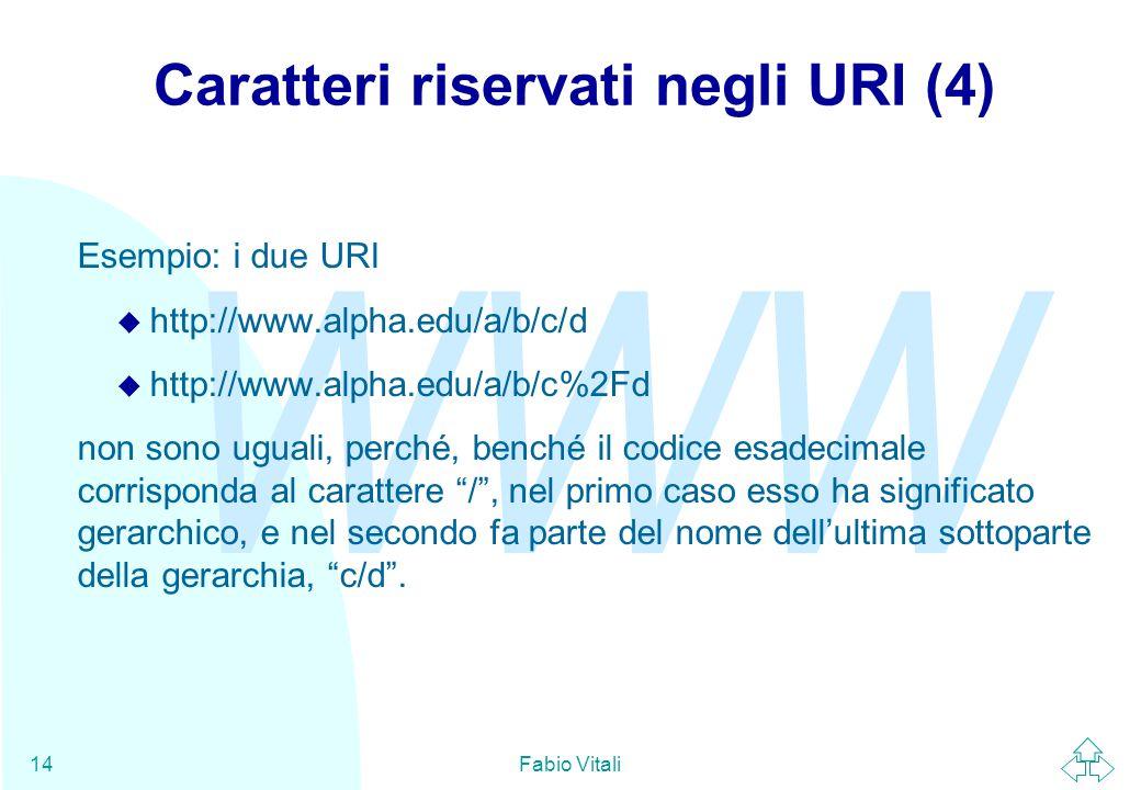 WWW Fabio Vitali14 Caratteri riservati negli URI (4) Esempio: i due URI u http://www.alpha.edu/a/b/c/d u http://www.alpha.edu/a/b/c%2Fd non sono uguali, perché, benché il codice esadecimale corrisponda al carattere / , nel primo caso esso ha significato gerarchico, e nel secondo fa parte del nome dell'ultima sottoparte della gerarchia, c/d .