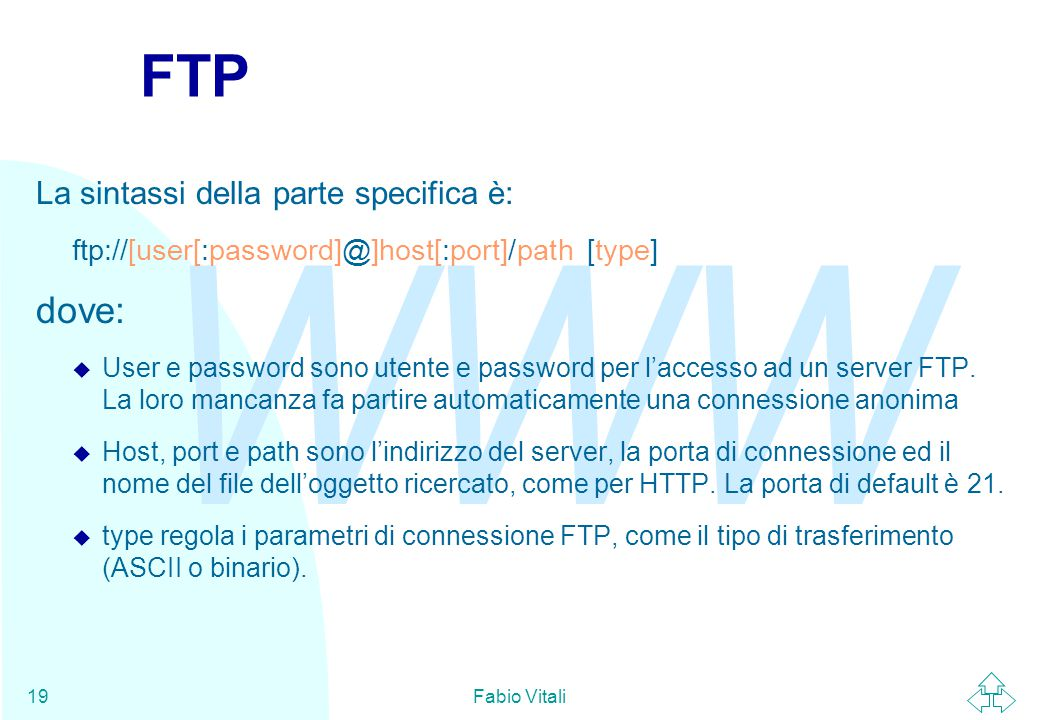 WWW Fabio Vitali19 FTP La sintassi della parte specifica è: ftp://[user[:password]@]host[:port]/path [type] dove: u User e password sono utente e pass