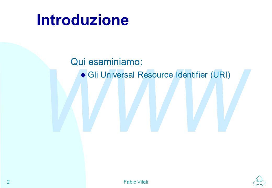 WWW Fabio Vitali3 URI n Gli URI (Universal Resource Identifier) sono una sintassi usata in WWW per definire i nomi e gli indirizzi di oggetti (risorse) su Internet.