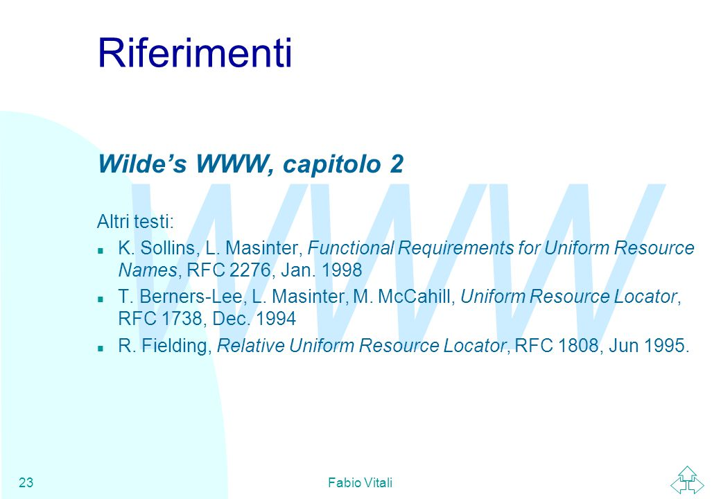 WWW Fabio Vitali23 Riferimenti Wilde's WWW, capitolo 2 Altri testi: n K. Sollins, L. Masinter, Functional Requirements for Uniform Resource Names, RFC