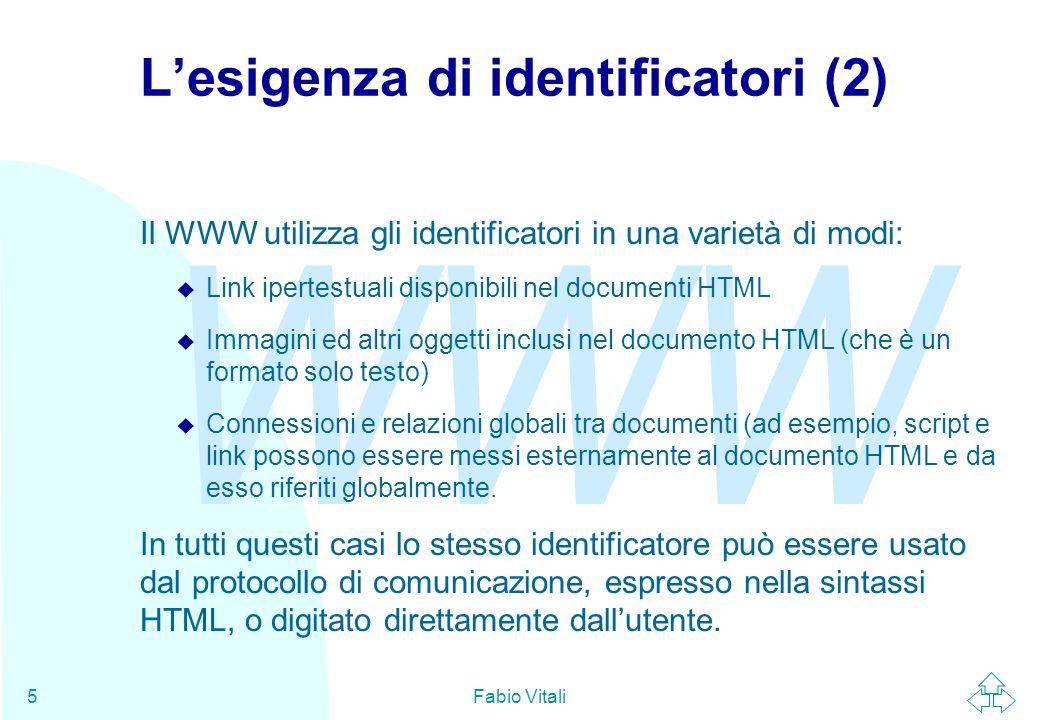 WWW Fabio Vitali6 Criteri di design degli URI (1) La sintassi degli URI é progettata per essere u Estensibile: si possono aggiungere nuovi schemi, al fine di mantenere l'accessibilità delle risorse anche se nuovi protocolli vengono inventati u Completa: tutti i nomi esistenti sono codificabili e nuovi protocolli sono comunque esprimibili tramite URI u Stampabile: é possibile esprimere URI con caratteri ASCII a 7-bit, così da permettere scambi lungo qualunque canale, per quanto limitato o inefficiente, inclusi carta e penna.