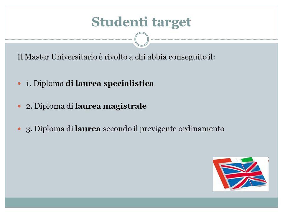 Studenti target Il Master Universitario è rivolto a chi abbia conseguito il: 1. Diploma di laurea specialistica 2. Diploma di laurea magistrale 3. Dip