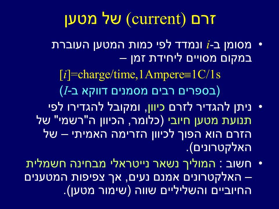זרם (current) של מטען מסומן ב i- ונמדד לפי כמות המטען העוברת במקום מסויים ליחידת זמן – [i]=charge/time,1Ampere  1C/1s (בספרים רבים מסמנים דווקא ב I -) ניתן להגדיר לזרם כיוון, ומקובל להגדירו לפי תנועת מטען חיובי (כלומר, הכיוון ה רשמי של הזרם הוא הפוך לכיוון הזרימה האמיתי – של האלקטרונים).