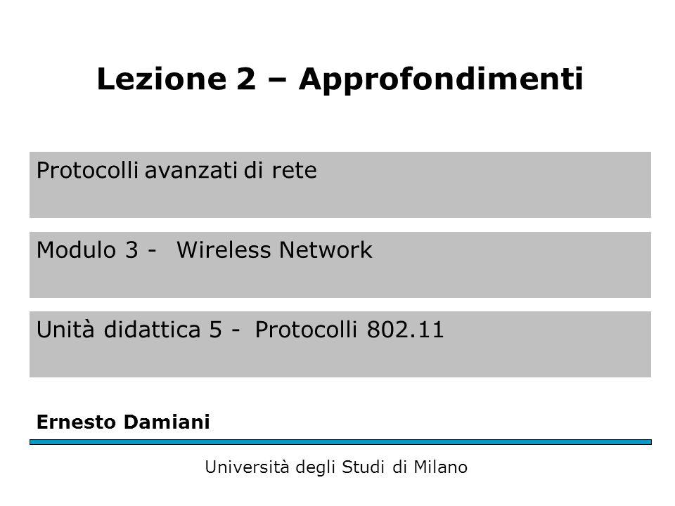 Protocolli avanzati di rete Modulo 3 - Wireless Network Unità didattica 5 -Protocolli 802.11 Ernesto Damiani Università degli Studi di Milano Lezione 2 – Approfondimenti