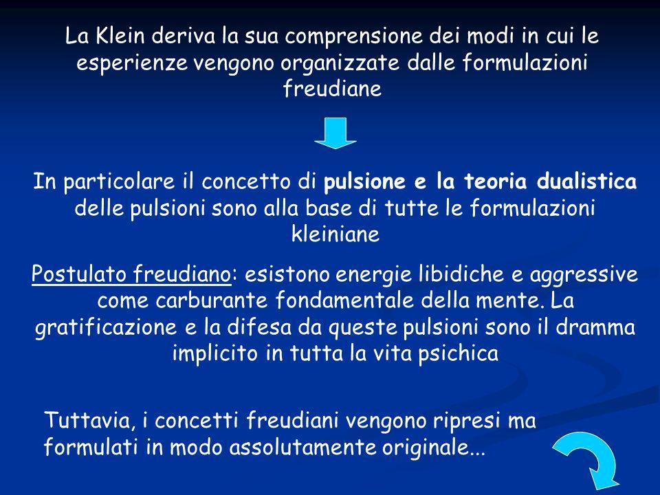 La Klein deriva la sua comprensione dei modi in cui le esperienze vengono organizzate dalle formulazioni freudiane In particolare il concetto di pulsi