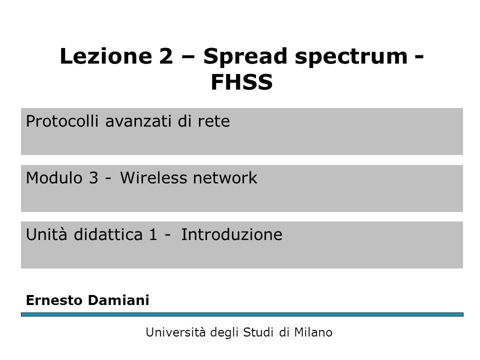 Protocolli avanzati di rete Modulo 3 -Wireless network Unità didattica 1 -Introduzione Ernesto Damiani Università degli Studi di Milano Lezione 2 – Spread spectrum - FHSS