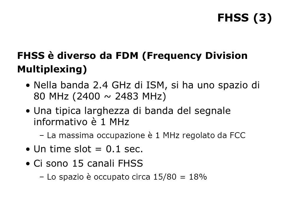 FHSS (3) FHSS è diverso da FDM (Frequency Division Multiplexing) Nella banda 2.4 GHz di ISM, si ha uno spazio di 80 MHz (2400 ~ 2483 MHz) Una tipica larghezza di banda del segnale informativo è 1 MHz – La massima occupazione è 1 MHz regolato da FCC Un time slot = 0.1 sec.