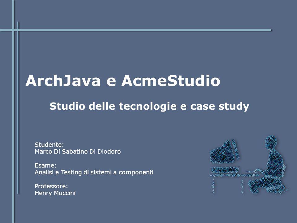 ArchJava e AcmeStudio Studio delle tecnologie e case study Studente: Marco Di Sabatino Di Diodoro Esame: Analisi e Testing di sistemi a componenti Pro