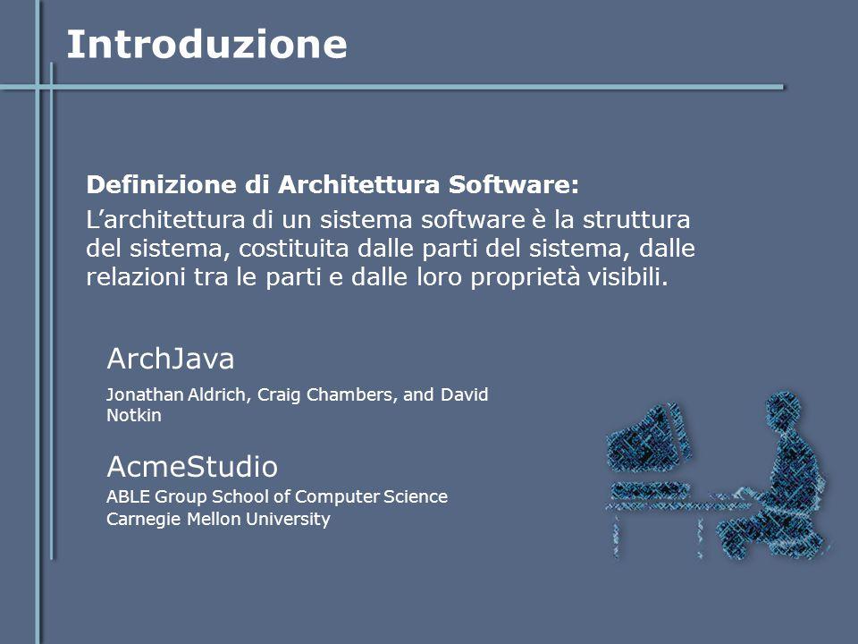 ArchJava Obiettivo: Connecting Software Architecture to Implementation Motivo: L'utilizzo di ADL per la modellazione di architetture spesso possono causare problemi di inconsistenza tra le specifiche e l'implementazione.
