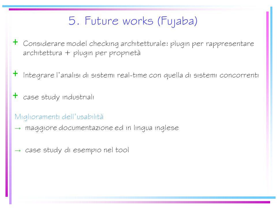 5. Future works (Fujaba) + Considerare model checking architetturale: plugin per rappresentare architettura + plugin per proprietà + Integrare l'anali