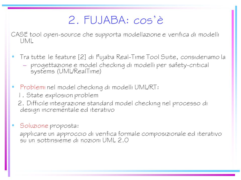 CaratteristicheFujabaCharmy Usabilità Nasconde complessità di modellazione ma proprietà espresse in formule Nasconde complessità di modellazione soprattutto delle proprietà Specifica di input Component Diagram, coordination pattern, RTSC, formule TCTL Component, state machine, PSC Caratteristiche del MC Compositional ed incremental model checking Compositional MC di sistemi middleware based ed incremental model checking Applicazioni Casi studio teorici e di progetti di ricerca Numerosi casi studio industriali StilePermette di inserire vincoli Non permette di inserire vincoli 4.