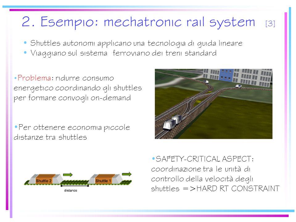 2. Esempio: mechatronic rail system [3] SAFETY-CRITICAL ASPECT: coordinazione tra le unità di controllo della velocità degli shuttles =>HARD RT CONSTR