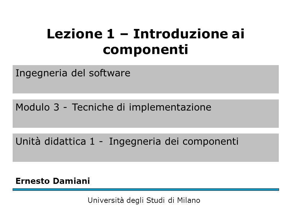 Ingegneria del software Modulo 3 -Tecniche di implementazione Unità didattica 1 -Ingegneria dei componenti Ernesto Damiani Università degli Studi di Milano Lezione 1 – Introduzione ai componenti