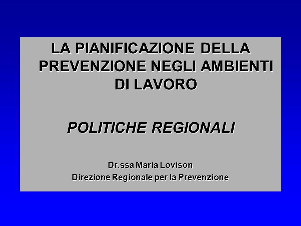 LA PIANIFICAZIONE DELLA PREVENZIONE NEGLI AMBIENTI DI LAVORO POLITICHE REGIONALI Dr.ssa Maria Lovison Direzione Regionale per la Prevenzione