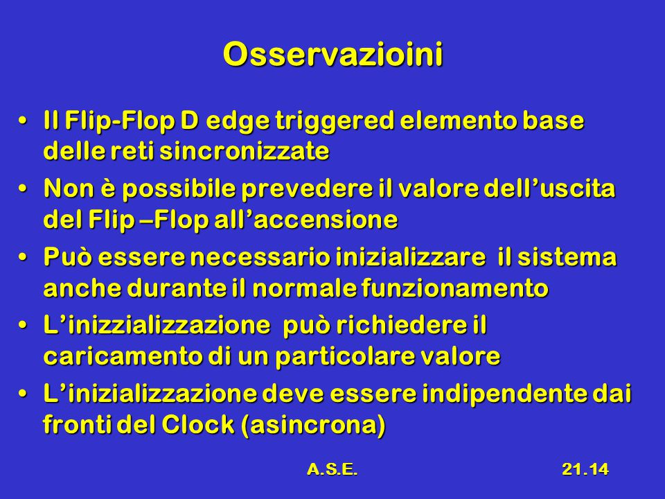 A.S.E.21.14 Osservazioini Il Flip-Flop D edge triggered elemento base delle reti sincronizzateIl Flip-Flop D edge triggered elemento base delle reti sincronizzate Non è possibile prevedere il valore dell'uscita del Flip –Flop all'accensioneNon è possibile prevedere il valore dell'uscita del Flip –Flop all'accensione Può essere necessario inizializzare il sistema anche durante il normale funzionamentoPuò essere necessario inizializzare il sistema anche durante il normale funzionamento L'inizzializzazione può richiedere il caricamento di un particolare valoreL'inizzializzazione può richiedere il caricamento di un particolare valore L'inizializzazione deve essere indipendente dai fronti del Clock (asincrona)L'inizializzazione deve essere indipendente dai fronti del Clock (asincrona)