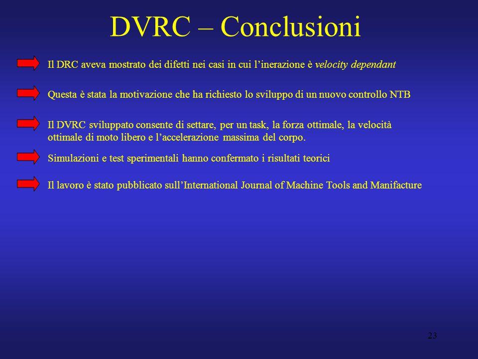 23 DVRC – Conclusioni Il DRC aveva mostrato dei difetti nei casi in cui l'inerazione è velocity dependant Questa è stata la motivazione che ha richiesto lo sviluppo di un nuovo controllo NTB Il DVRC sviluppato consente di settare, per un task, la forza ottimale, la velocità ottimale di moto libero e l'accelerazione massima del corpo.