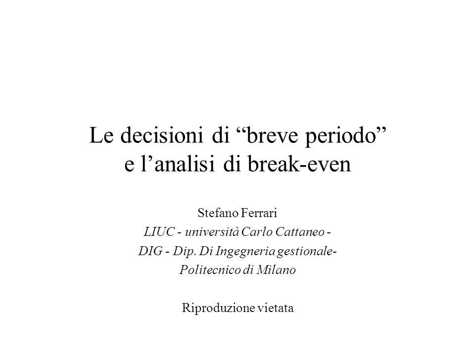 """Le decisioni di """"breve periodo"""" e l'analisi di break-even Stefano Ferrari LIUC - università Carlo Cattaneo - DIG - Dip. Di Ingegneria gestionale- Poli"""