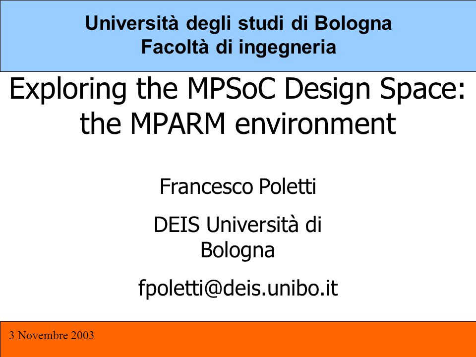 MPSOC 3 Novembre 2003 1 Università degli studi di Bologna Facoltà di ingegneria Exploring the MPSoC Design Space: the MPARM environment Francesco Poletti DEIS Università di Bologna fpoletti@deis.unibo.it