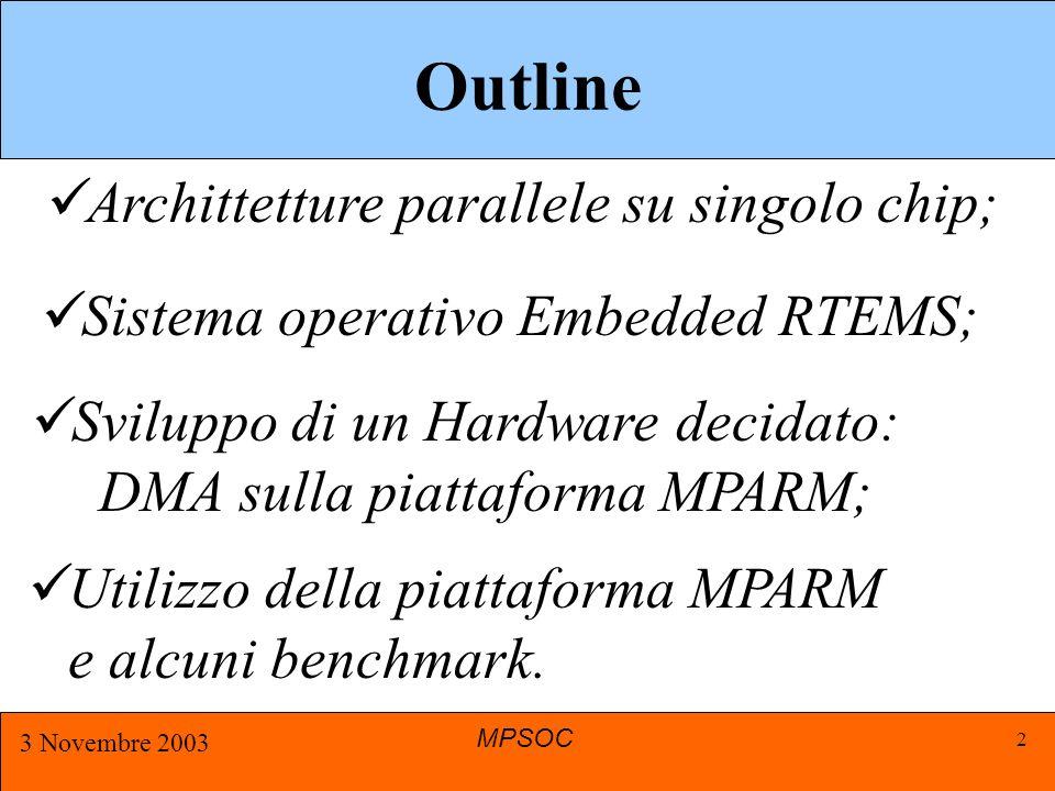 MPSOC 3 Novembre 2003 2 Outline Sistema operativo Embedded RTEMS; Archittetture parallele su singolo chip; Utilizzo della piattaforma MPARM e alcuni benchmark.