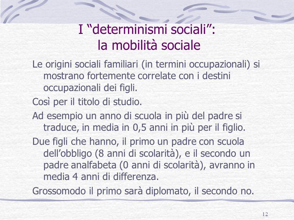 """12 I """"determinismi sociali"""": la mobilità sociale Le origini sociali familiari (in termini occupazionali) si mostrano fortemente correlate con i destin"""