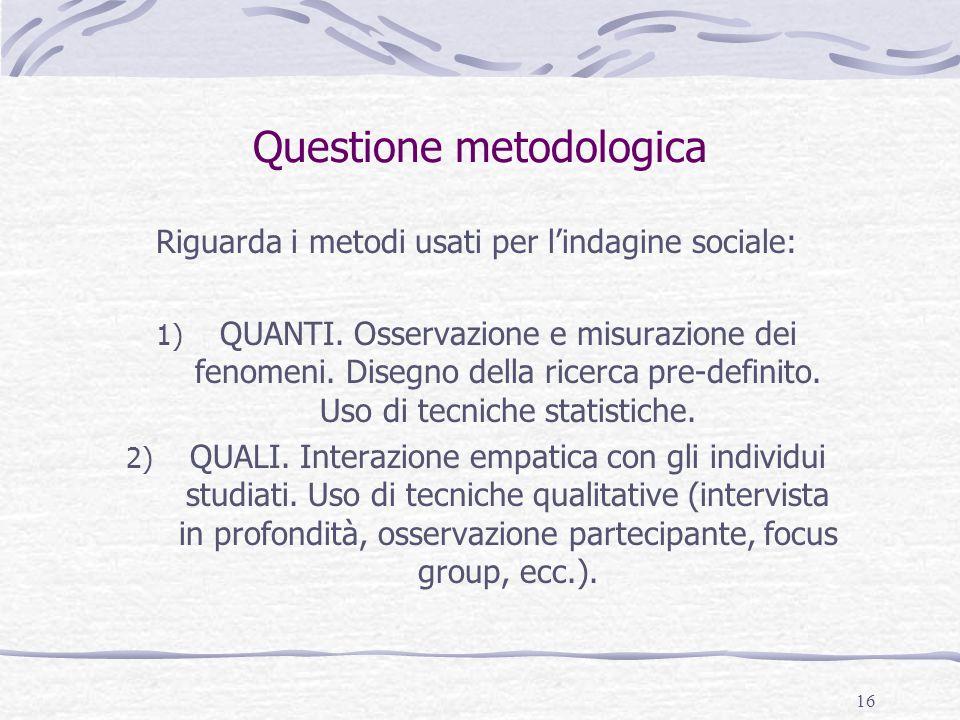 16 Questione metodologica Riguarda i metodi usati per l'indagine sociale: 1) QUANTI. Osservazione e misurazione dei fenomeni. Disegno della ricerca pr