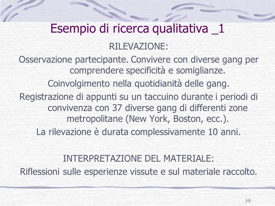 39 Esempio di ricerca qualitativa _1 RILEVAZIONE: Osservazione partecipante. Convivere con diverse gang per comprendere specificità e somiglianze. Coi