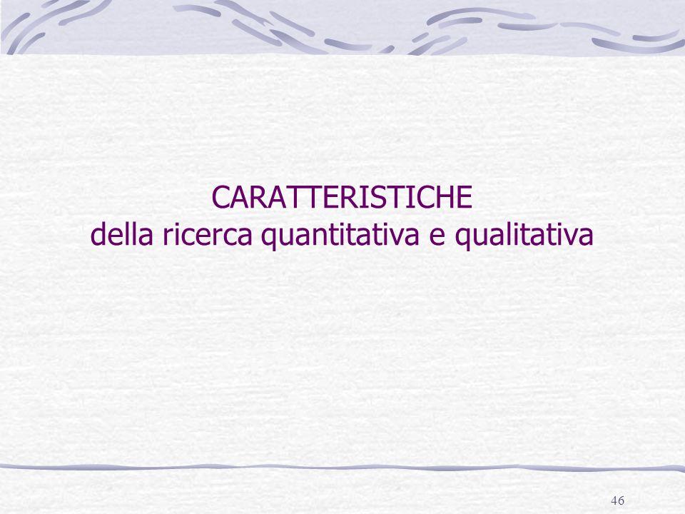 46 CARATTERISTICHE della ricerca quantitativa e qualitativa