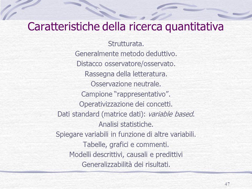 47 Caratteristiche della ricerca quantitativa Strutturata. Generalmente metodo deduttivo. Distacco osservatore/osservato. Rassegna della letteratura.