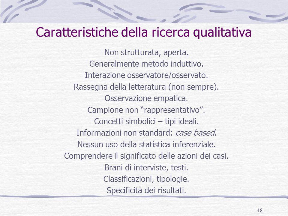 48 Caratteristiche della ricerca qualitativa Non strutturata, aperta. Generalmente metodo induttivo. Interazione osservatore/osservato. Rassegna della