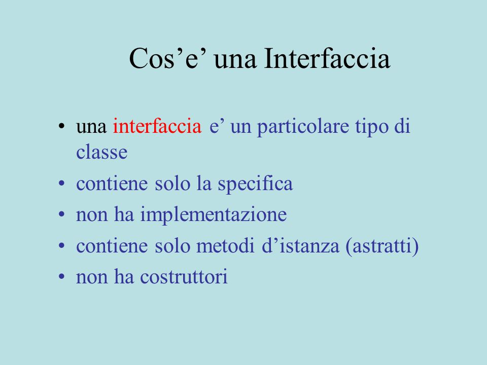 Cos'e' una Interfaccia una interfaccia e' un particolare tipo di classe contiene solo la specifica non ha implementazione contiene solo metodi d'istanza (astratti) non ha costruttori