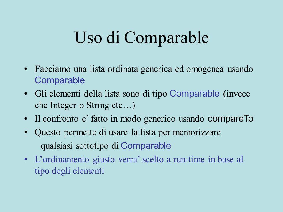 Uso di Comparable Facciamo una lista ordinata generica ed omogenea usando Comparable Gli elementi della lista sono di tipo Comparable (invece che Integer o String etc…) Il confronto e' fatto in modo generico usando compareTo Questo permette di usare la lista per memorizzare qualsiasi sottotipo di Comparable L'ordinamento giusto verra' scelto a run-time in base al tipo degli elementi