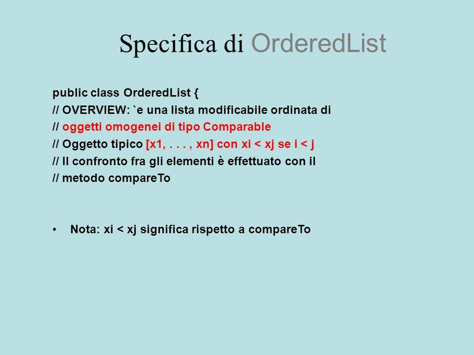Specifica di OrderedList public class OrderedList { // OVERVIEW: `e una lista modificabile ordinata di // oggetti omogenei di tipo Comparable // Oggetto tipico [x1,..., xn] con xi < xj se i < j // Il confronto fra gli elementi è effettuato con il // metodo compareTo Nota: xi < xj significa rispetto a compareTo