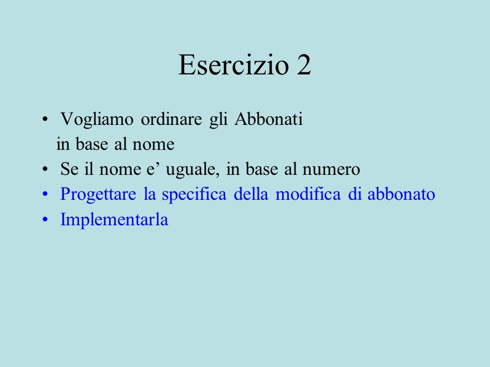 Esercizio 2 Vogliamo ordinare gli Abbonati in base al nome Se il nome e' uguale, in base al numero Progettare la specifica della modifica di abbonato Implementarla