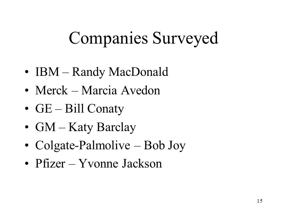 15 Companies Surveyed IBM – Randy MacDonald Merck – Marcia Avedon GE – Bill Conaty GM – Katy Barclay Colgate-Palmolive – Bob Joy Pfizer – Yvonne Jacks