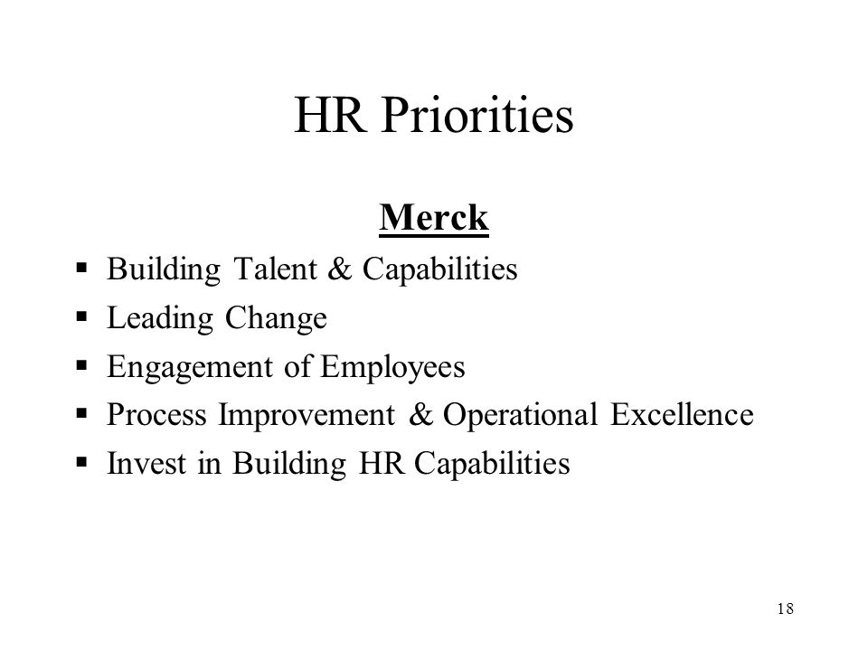 18 HR Priorities Merck  Building Talent & Capabilities  Leading Change  Engagement of Employees  Process Improvement & Operational Excellence  In