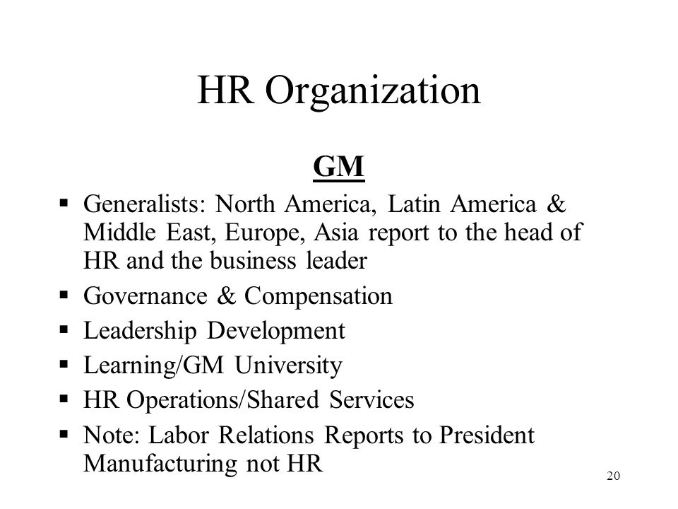 20 HR Organization GM  Generalists: North America, Latin America & Middle East, Europe, Asia report to the head of HR and the business leader  Gover