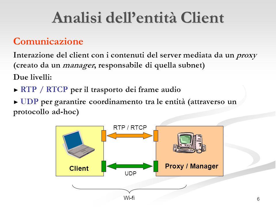 6 Client Proxy / Manager UDP RTP / RTCP Wi-fi Analisi dell'entità Client Comunicazione Interazione del client con i contenuti del server mediata da un proxy (creato da un manager, responsabile di quella subnet) Due livelli: ► RTP / RTCP per il trasporto dei frame audio ► UDP per garantire coordinamento tra le entità (attraverso un protocollo ad-hoc)