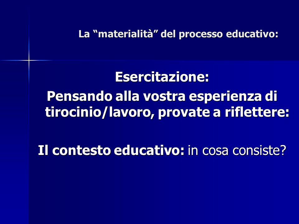 """La """"materialità"""" del processo educativo: Esercitazione: Pensando alla vostra esperienza di tirocinio/lavoro, provate a riflettere: Il contesto educati"""