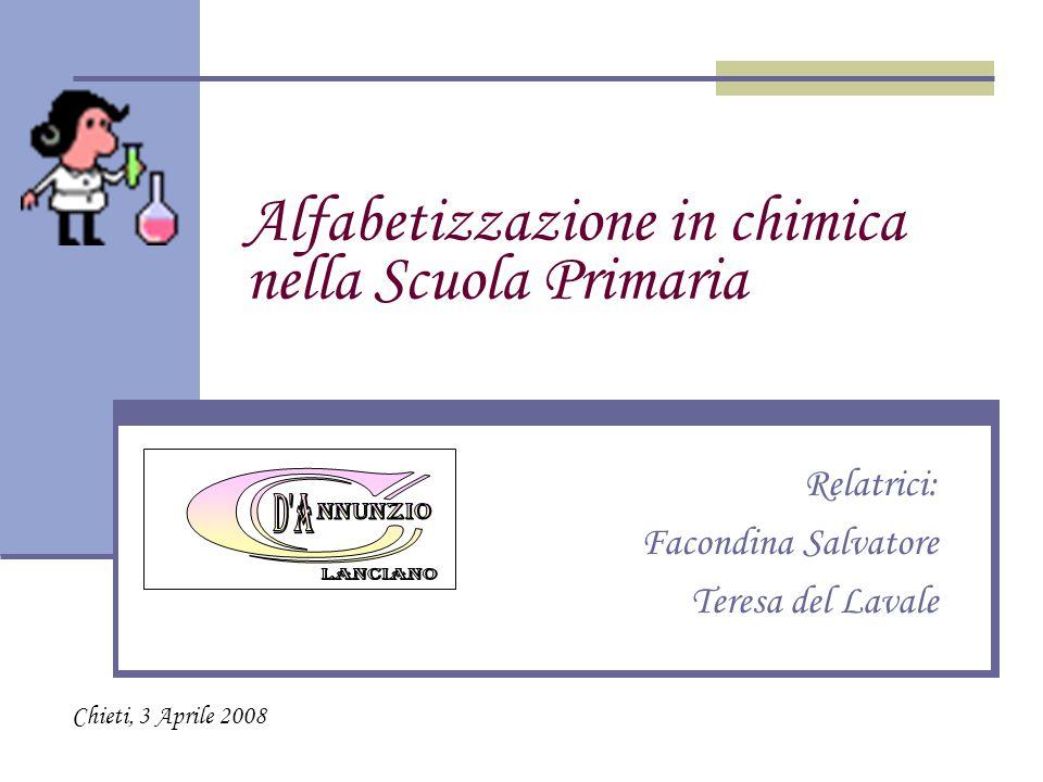 Alfabetizzazione in chimica nella Scuola Primaria Relatrici: Facondina Salvatore Teresa del Lavale Chieti, 3 Aprile 2008
