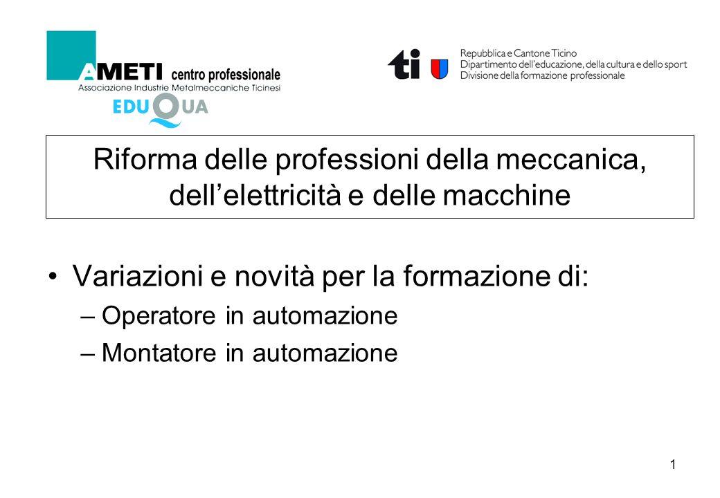1 Riforma delle professioni della meccanica, dell'elettricità e delle macchine Variazioni e novità per la formazione di: –Operatore in automazione –Montatore in automazione