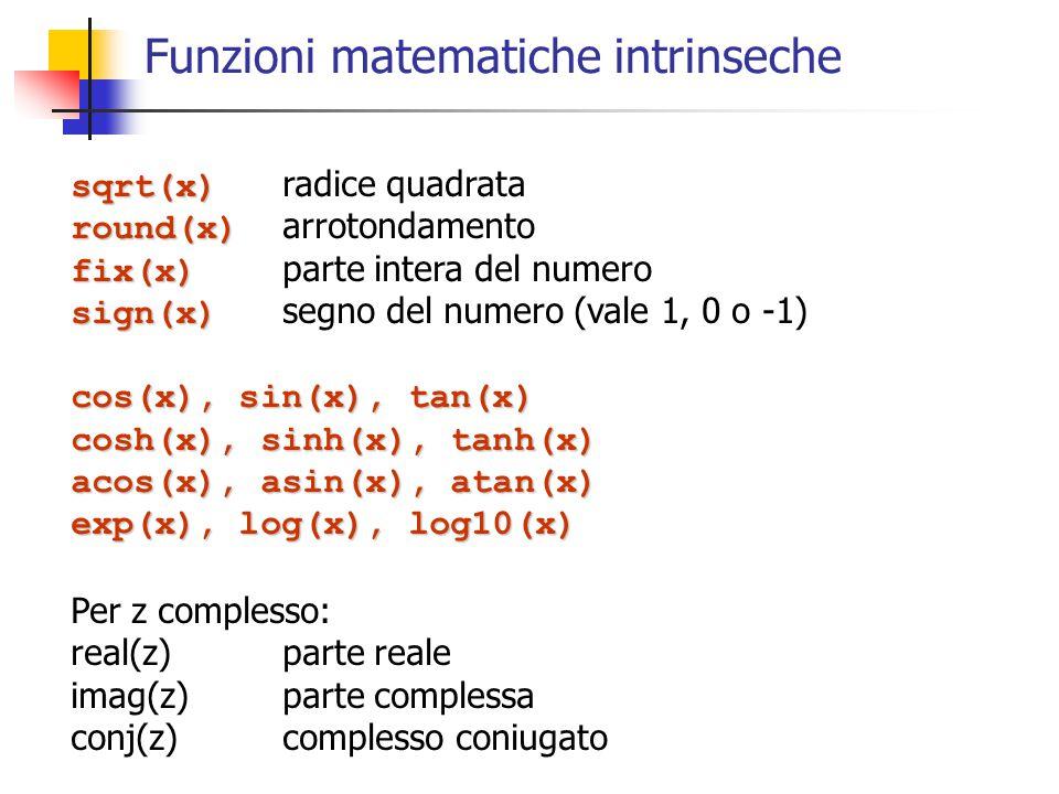 Funzioni matematiche intrinseche sqrt(x) sqrt(x) radice quadrata round(x) round(x) arrotondamento fix(x) fix(x) parte intera del numero sign(x) sign(x) segno del numero (vale 1, 0 o -1) cos(x), sin(x), tan(x) cosh(x), sinh(x), tanh(x) acos(x), asin(x), atan(x) exp(x), log(x), log10(x) Per z complesso: real(z)parte reale imag(z)parte complessa conj(z)complesso coniugato