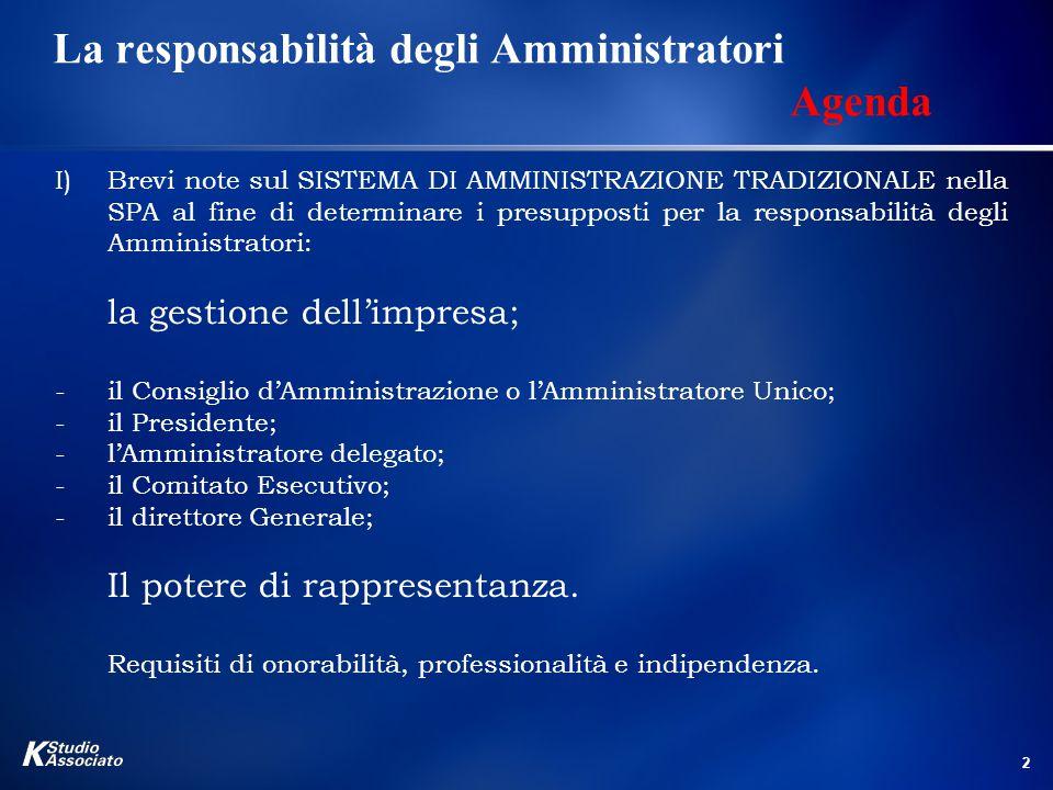 2 La responsabilità degli Amministratori Agenda I)Brevi note sul SISTEMA DI AMMINISTRAZIONE TRADIZIONALE nella SPA al fine di determinare i presupposti per la responsabilità degli Amministratori: la gestione dell'impresa; -il Consiglio d'Amministrazione o l'Amministratore Unico; -il Presidente; -l'Amministratore delegato; -il Comitato Esecutivo; -il direttore Generale; Il potere di rappresentanza.