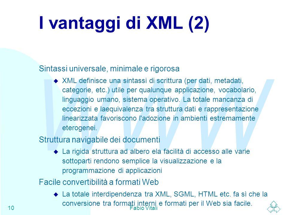 WWW Fabio Vitali10 I vantaggi di XML (2) Sintassi universale, minimale e rigorosa u XML definisce una sintassi di scrittura (per dati, metadati, categorie, etc.) utile per qualunque applicazione, vocabolario, linguaggio umano, sistema operativo.