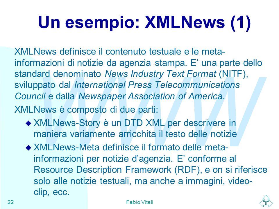 WWW Fabio Vitali22 Un esempio: XMLNews (1) XMLNews definisce il contenuto testuale e le meta- informazioni di notizie da agenzia stampa.