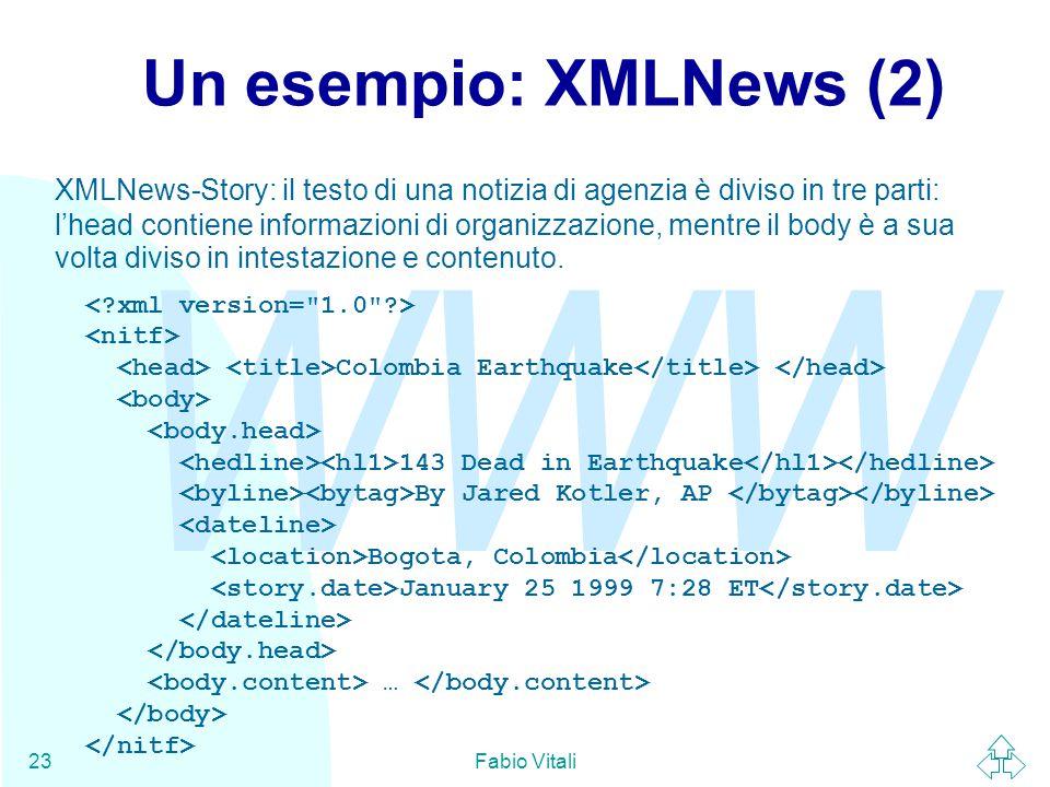 WWW Fabio Vitali23 Un esempio: XMLNews (2) XMLNews-Story: il testo di una notizia di agenzia è diviso in tre parti: l'head contiene informazioni di organizzazione, mentre il body è a sua volta diviso in intestazione e contenuto.