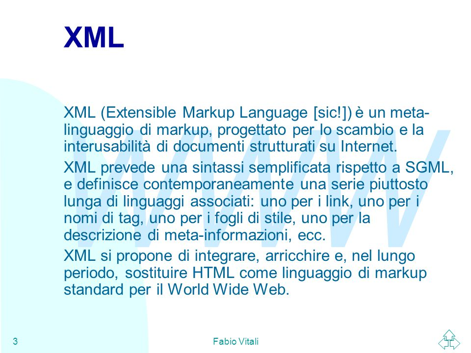 WWW Fabio Vitali3 XML XML (Extensible Markup Language [sic!]) è un meta- linguaggio di markup, progettato per lo scambio e la interusabilità di documenti strutturati su Internet.