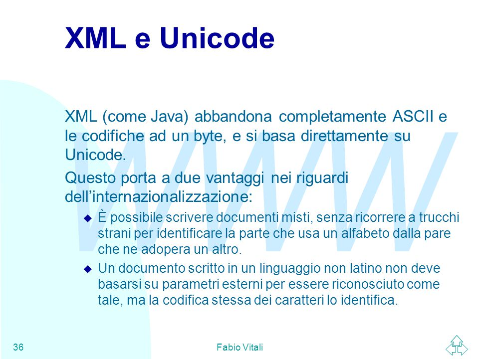 WWW Fabio Vitali36 XML e Unicode XML (come Java) abbandona completamente ASCII e le codifiche ad un byte, e si basa direttamente su Unicode.