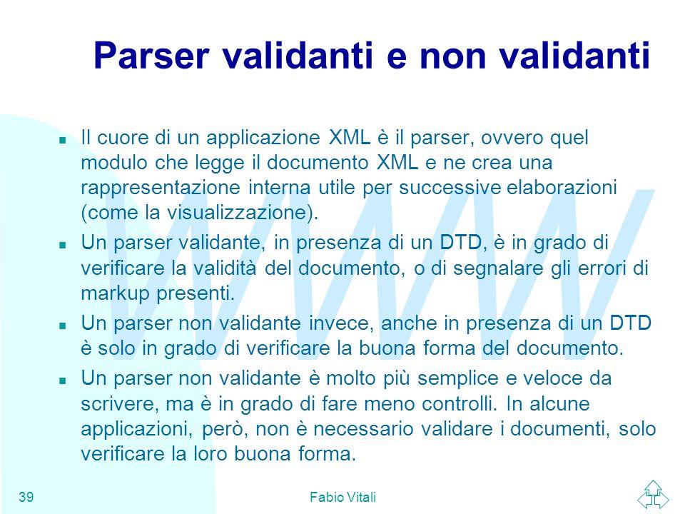 WWW Fabio Vitali39 Parser validanti e non validanti n Il cuore di un applicazione XML è il parser, ovvero quel modulo che legge il documento XML e ne crea una rappresentazione interna utile per successive elaborazioni (come la visualizzazione).