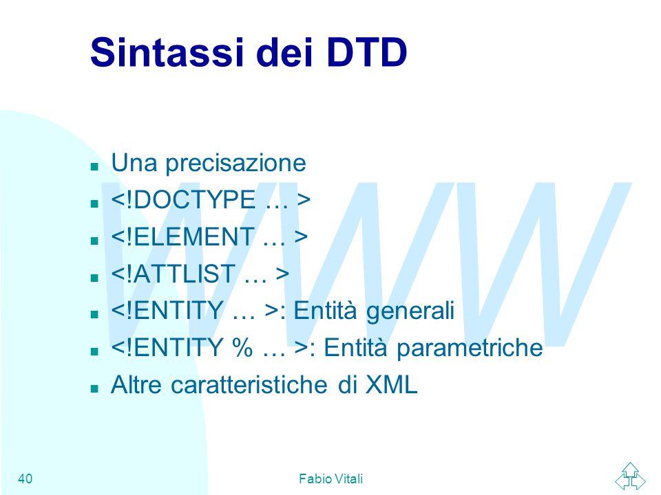 WWW Fabio Vitali40 Sintassi dei DTD n Una precisazione : Entità generali : Entità parametriche n Altre caratteristiche di XML