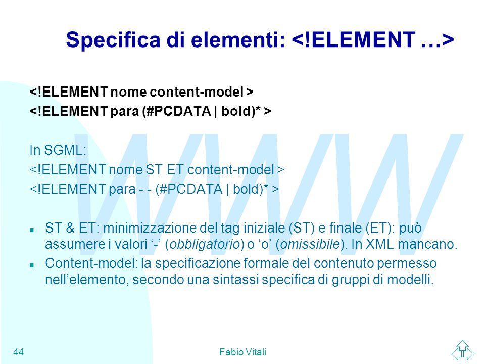 WWW Fabio Vitali44 Specifica di elementi: In SGML: n ST & ET: minimizzazione del tag iniziale (ST) e finale (ET): può assumere i valori '-' (obbligatorio) o 'o' (omissibile).